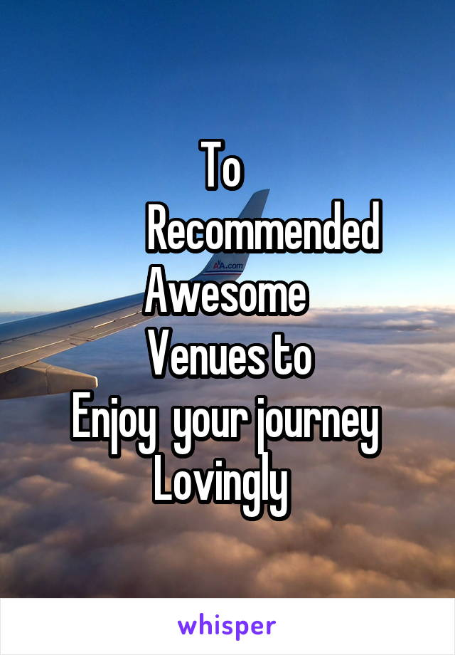 To           Recommended Awesome  Venues to Enjoy  your journey  Lovingly