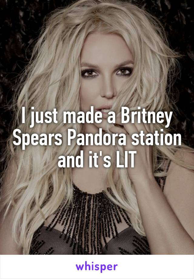 I just made a Britney Spears Pandora station and it's LIT