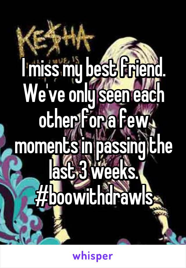 I miss my best friend. We've only seen each other for a few moments in passing the last 3 weeks. #boowithdrawls