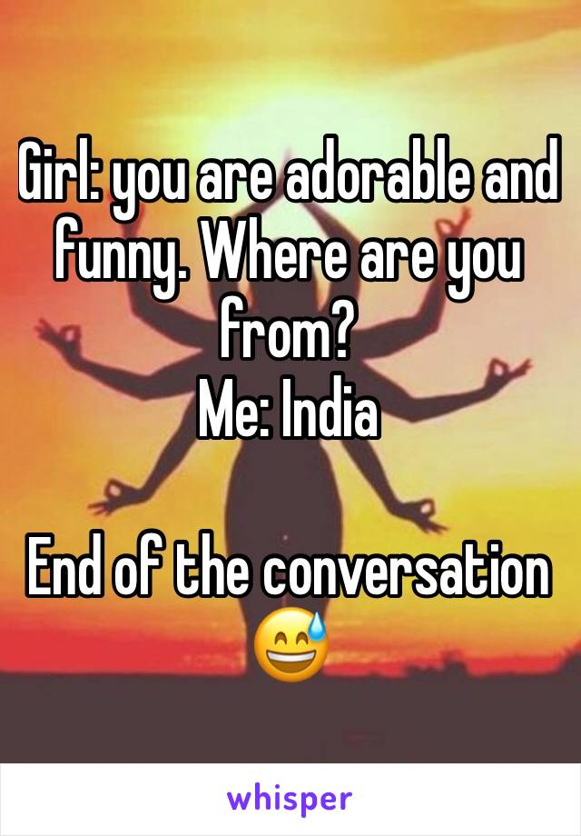 Girl: you are adorable and funny. Where are you from? Me: India  End of the conversation 😅