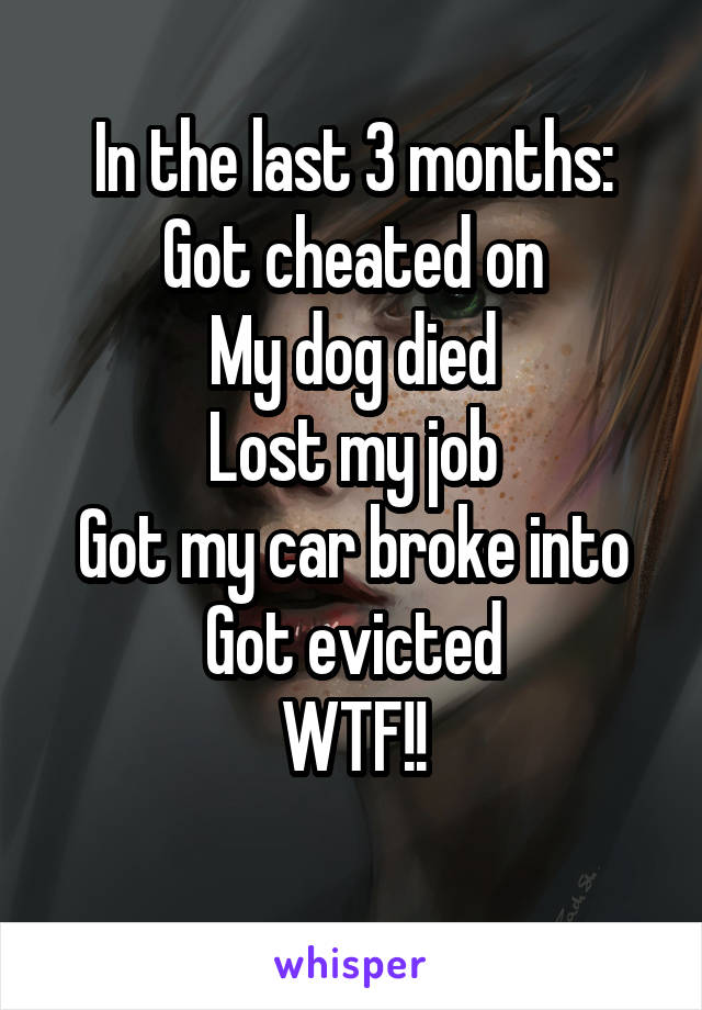 In the last 3 months: Got cheated on My dog died Lost my job Got my car broke into Got evicted WTF!!