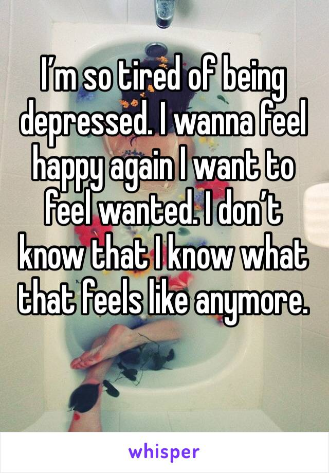 I'm so tired of being depressed. I wanna feel happy again I want to feel wanted. I don't know that I know what that feels like anymore.