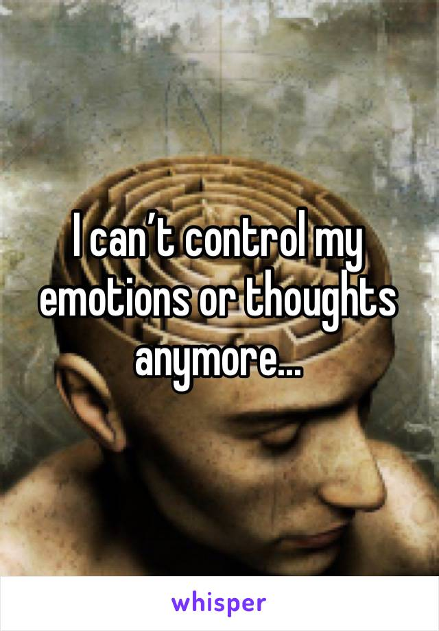 I can't control my emotions or thoughts anymore...
