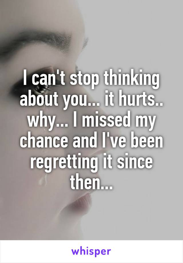 I can't stop thinking about you... it hurts.. why... I missed my chance and I've been regretting it since then...