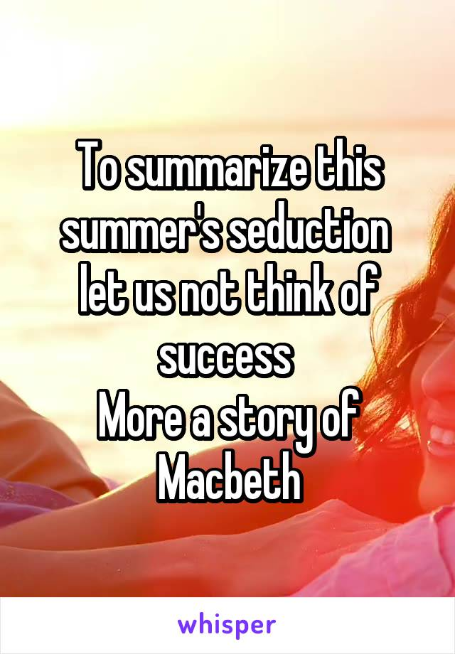To summarize this summer's seduction  let us not think of success  More a story of Macbeth