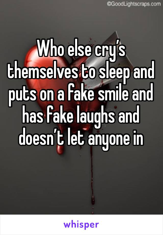 Who else cry's themselves to sleep and puts on a fake smile and has fake laughs and doesn't let anyone in