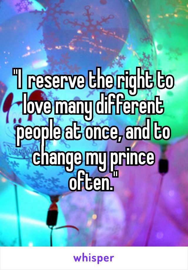 """I reserve the right to love many different people at once, and to change my prince often."""