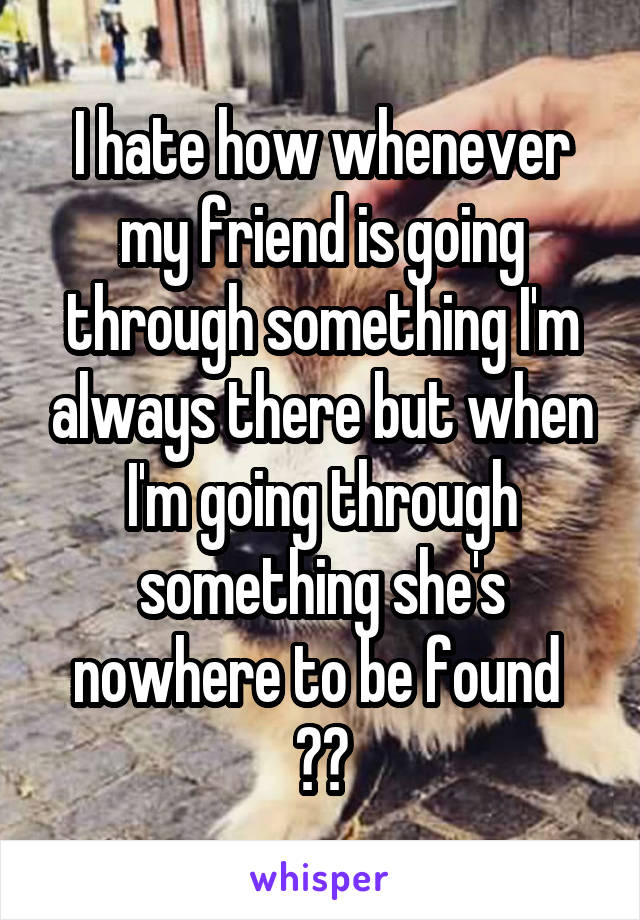 I hate how whenever my friend is going through something I'm always there but when I'm going through something she's nowhere to be found  😐😢