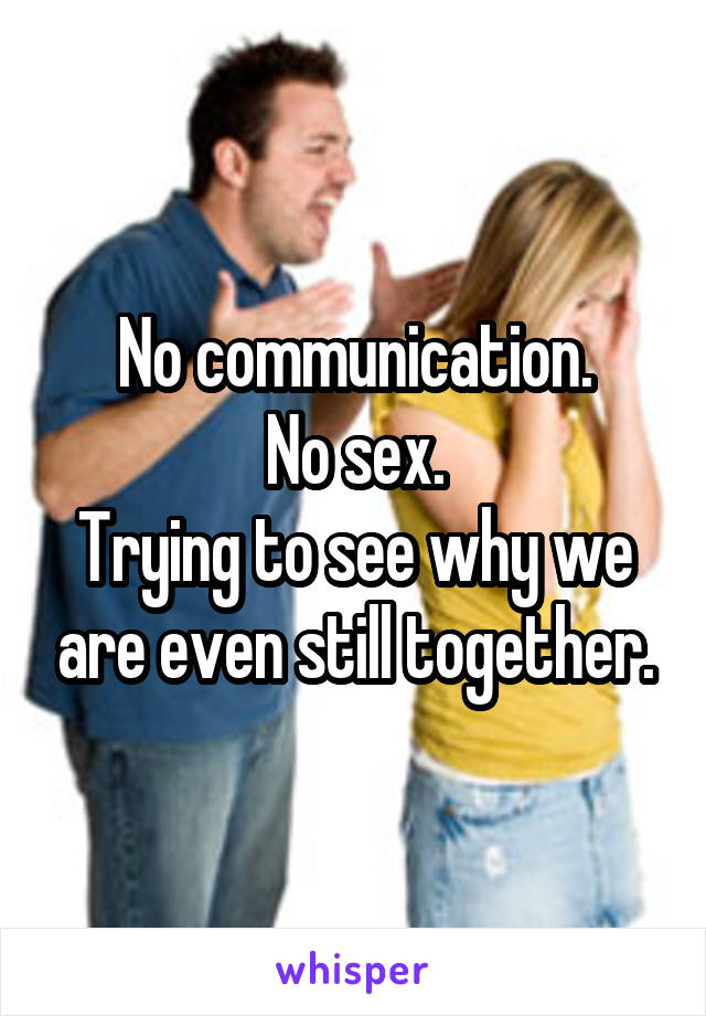 No communication. No sex. Trying to see why we are even still together.