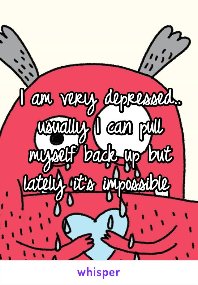 I am very depressed.. usually I can pull myself back up but lately it's impossible