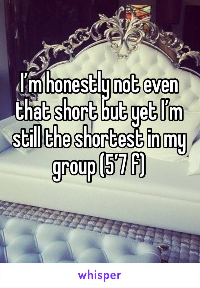 I'm honestly not even that short but yet I'm still the shortest in my group (5'7 f)