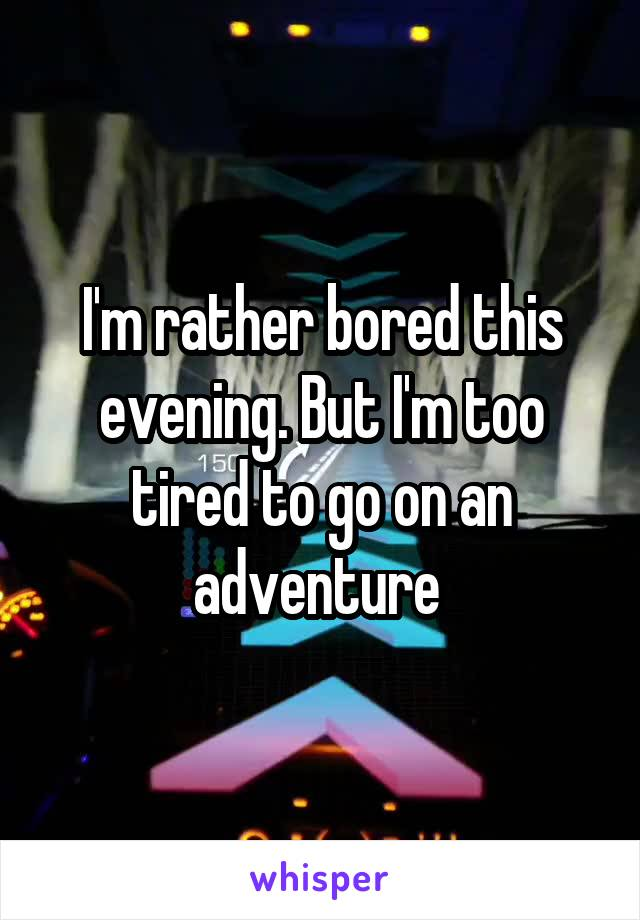 I'm rather bored this evening. But I'm too tired to go on an adventure