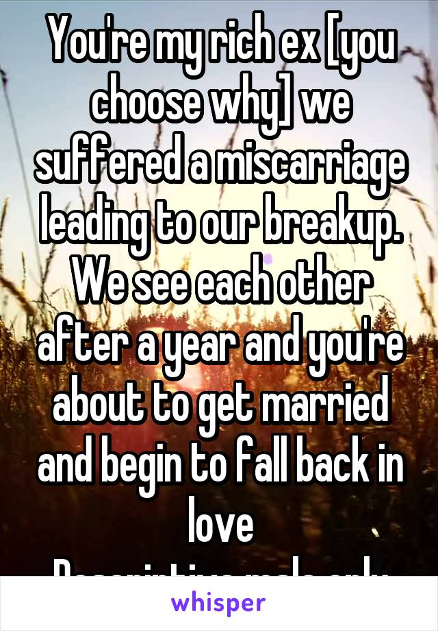 You're my rich ex [you choose why] we suffered a miscarriage leading to our breakup. We see each other after a year and you're about to get married and begin to fall back in love Descriptive male only