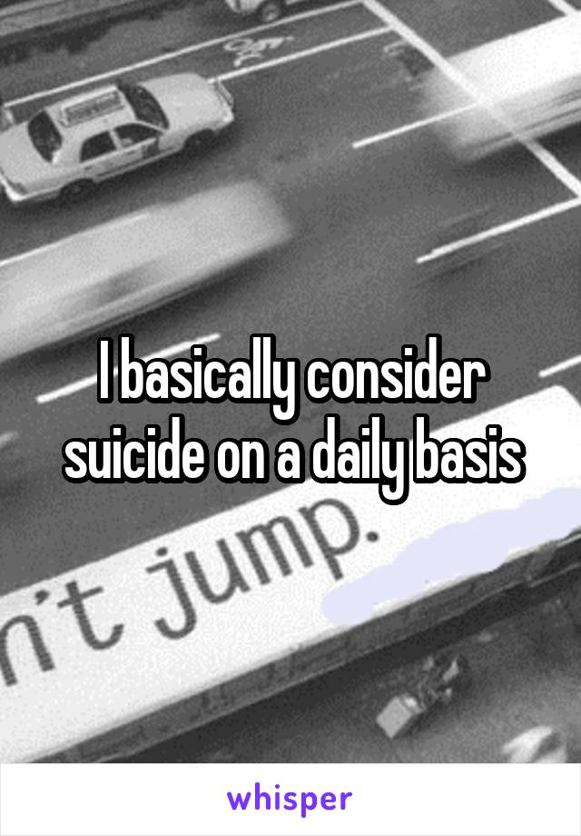I basically consider suicide on a daily basis