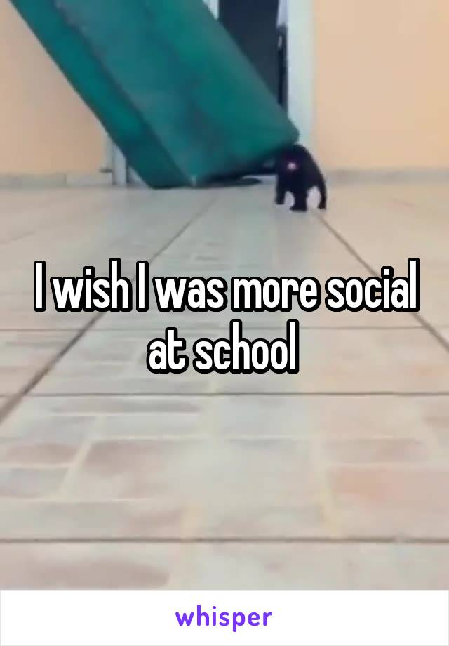I wish I was more social at school