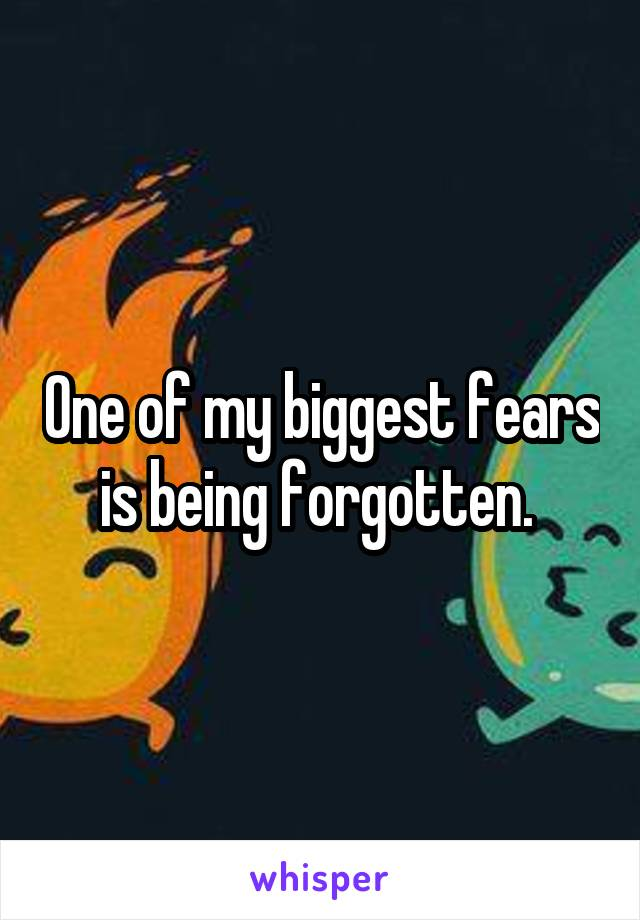 One of my biggest fears is being forgotten.