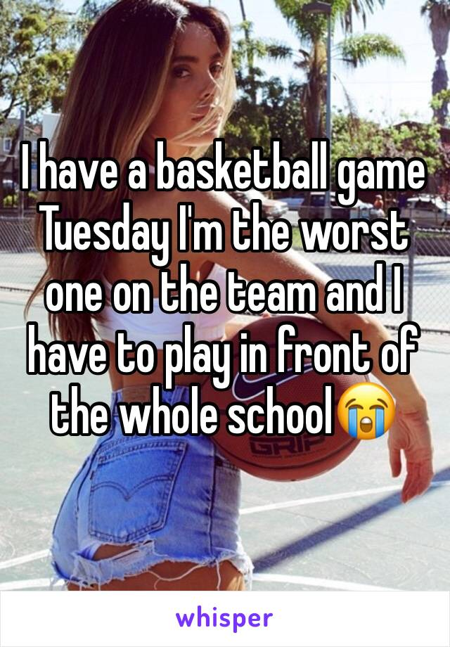 I have a basketball game Tuesday I'm the worst one on the team and I have to play in front of the whole school😭