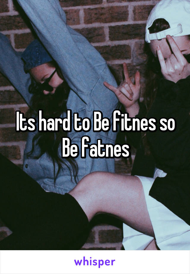 Its hard to Be fitnes so Be fatnes