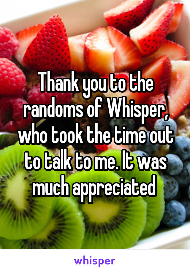 Thank you to the randoms of Whisper, who took the time out to talk to me. It was much appreciated