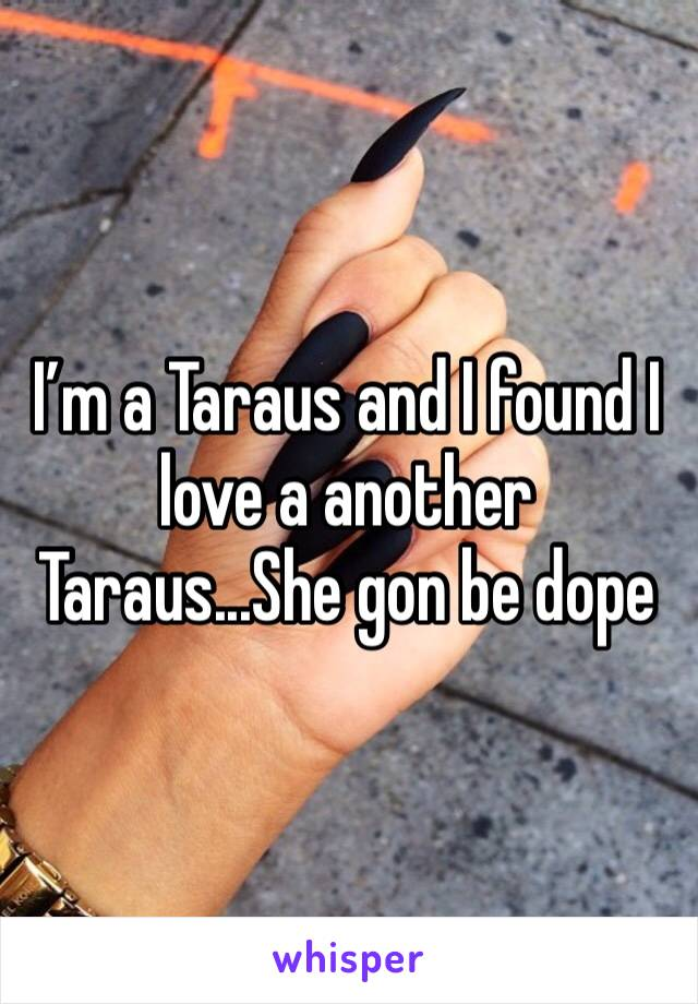 I'm a Taraus and I found I love a another Taraus...She gon be dope