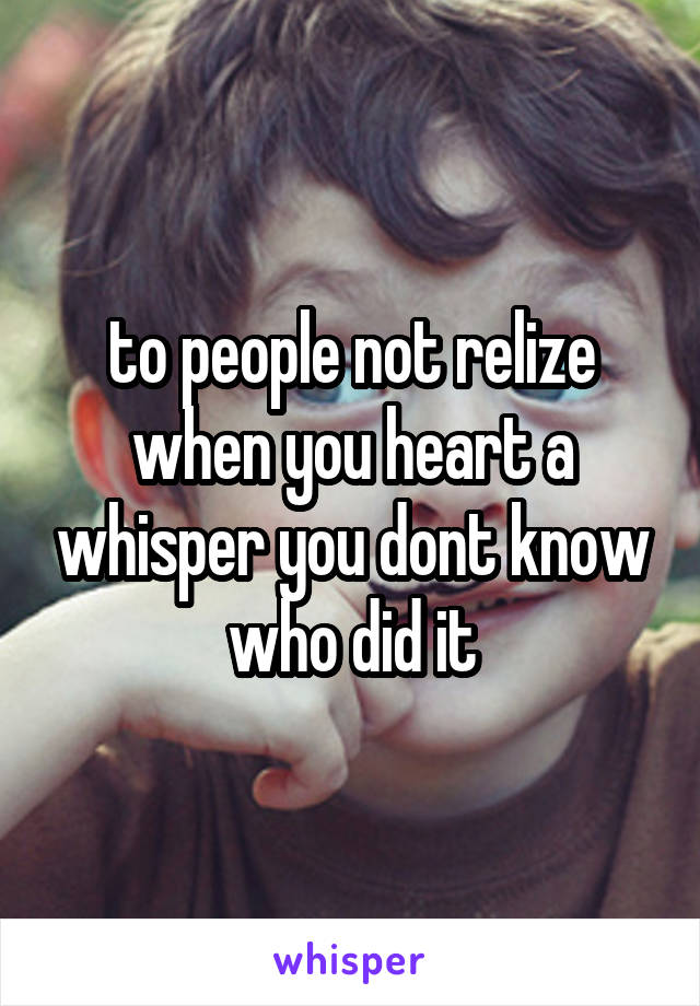 to people not relize when you heart a whisper you dont know who did it