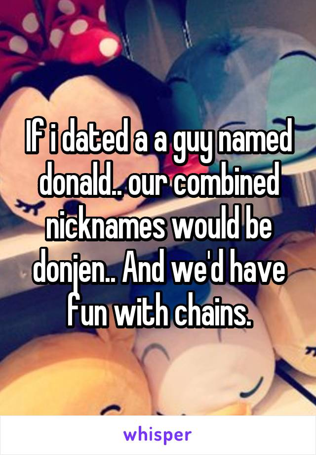 If i dated a a guy named donald.. our combined nicknames would be donjen.. And we'd have fun with chains.