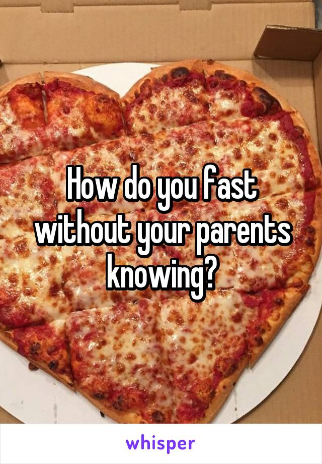 How do you fast without your parents knowing?