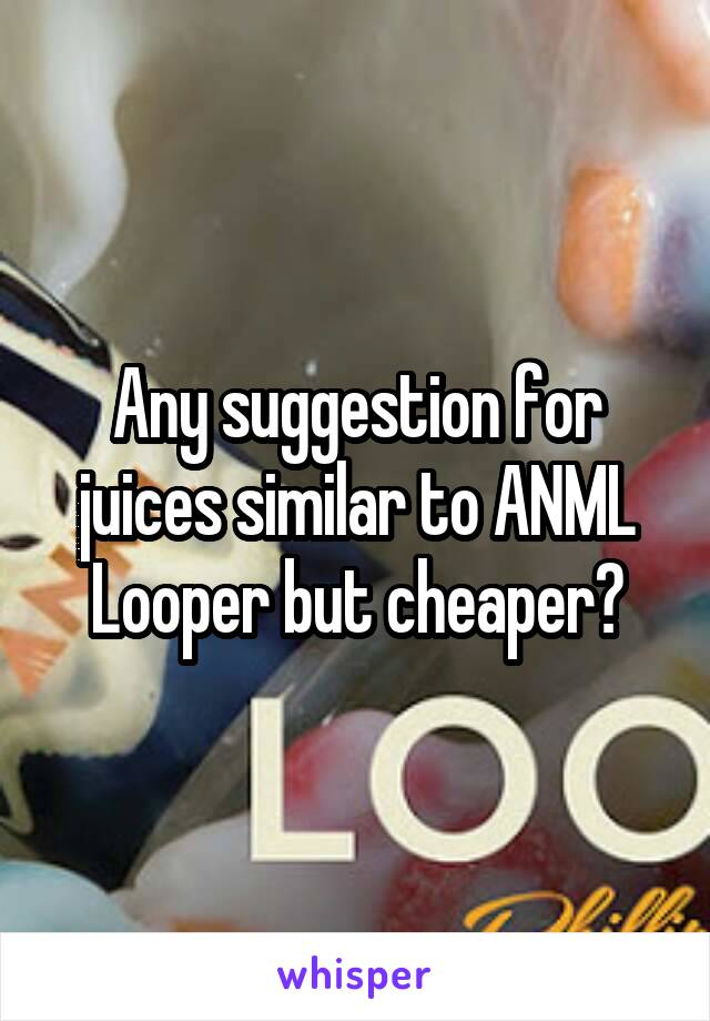 Any suggestion for juices similar to ANML Looper but cheaper?