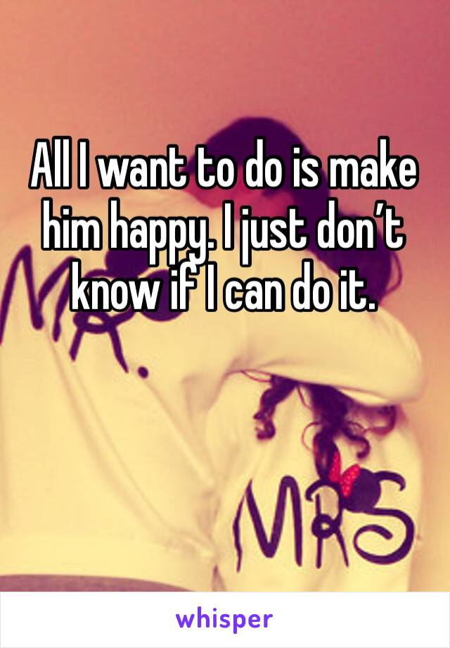 All I want to do is make him happy. I just don't know if I can do it.