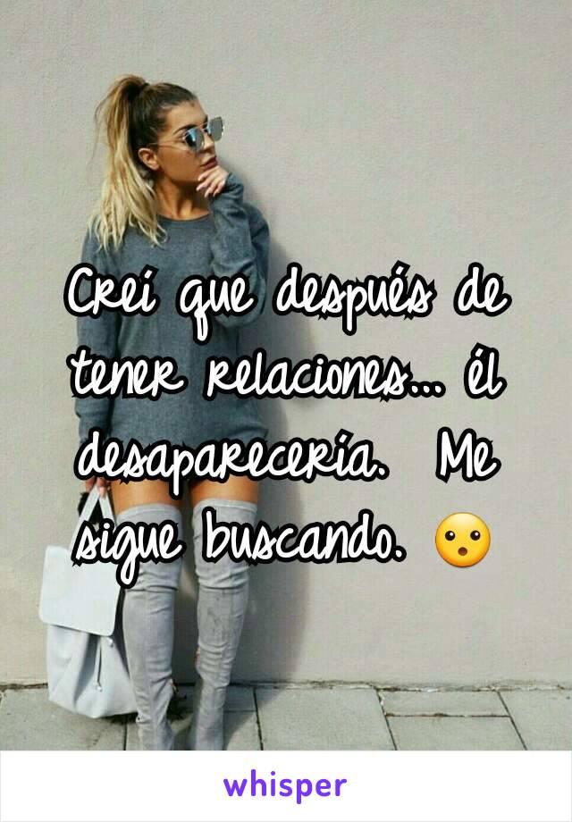 Creí que después de tener relaciones... él desaparecería.  Me sigue buscando. 😮