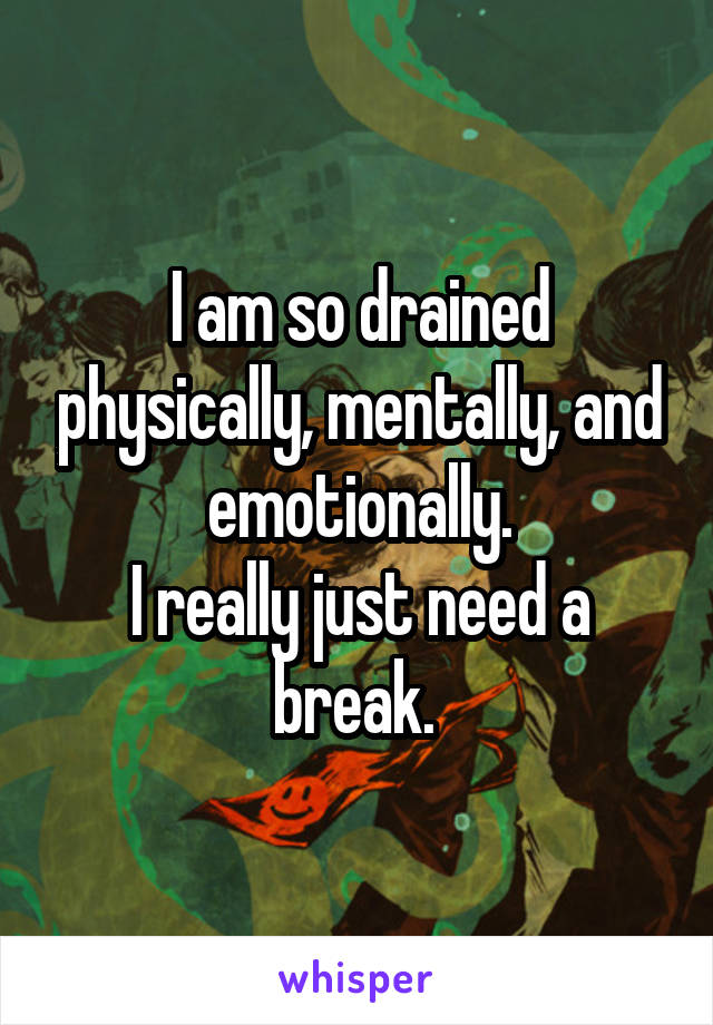 I am so drained physically, mentally, and emotionally. I really just need a break.