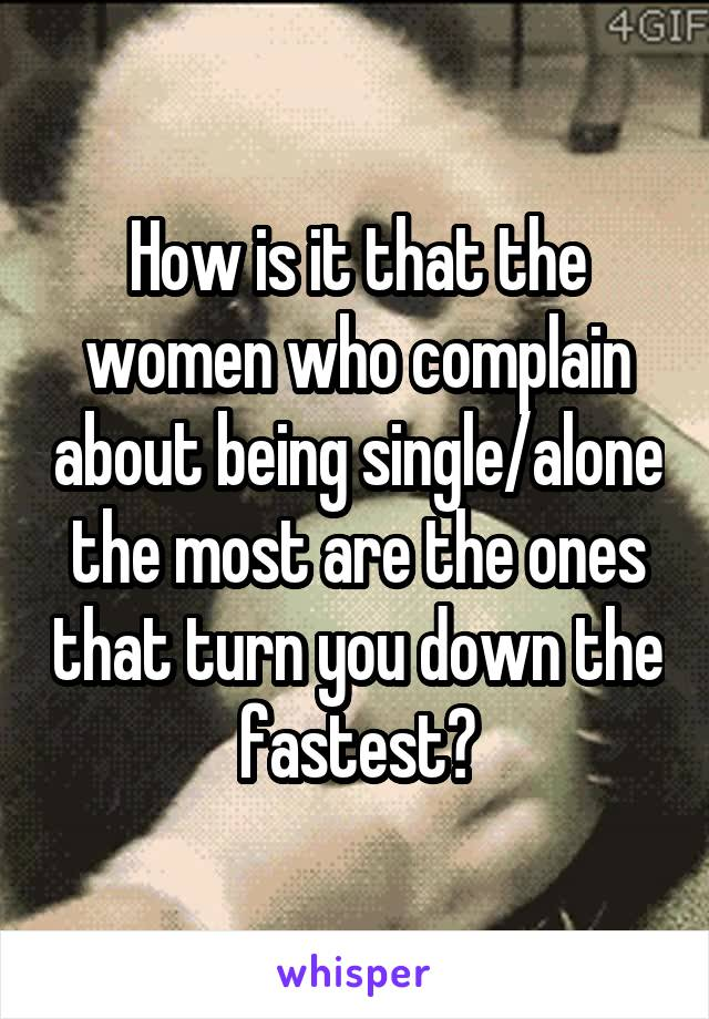 How is it that the women who complain about being single/alone the most are the ones that turn you down the fastest?