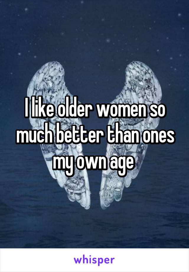 I like older women so much better than ones my own age