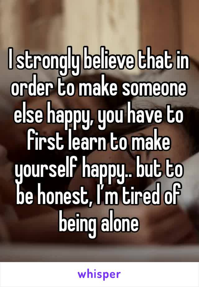 I strongly believe that in order to make someone else happy, you have to first learn to make yourself happy.. but to be honest, I'm tired of being alone