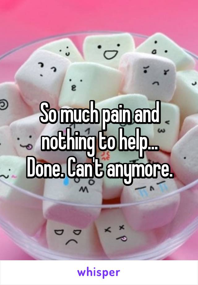 So much pain and nothing to help... Done. Can't anymore.