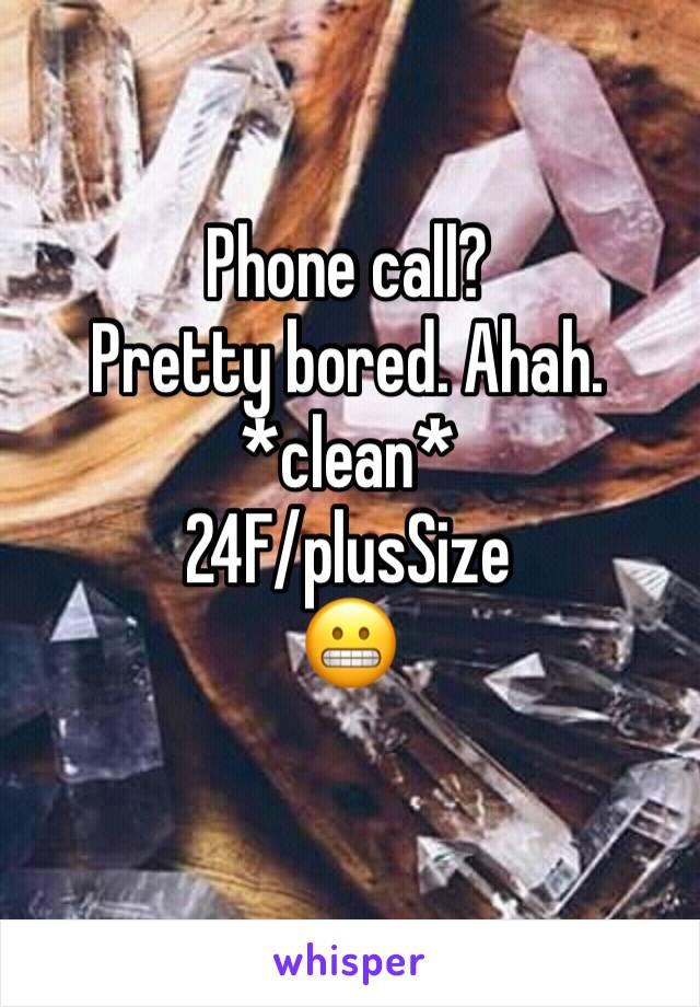 Phone call?  Pretty bored. Ahah.  *clean* 24F/plusSize 😬