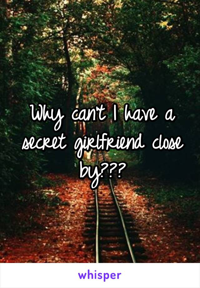 Why can't I have a secret girlfriend close by???