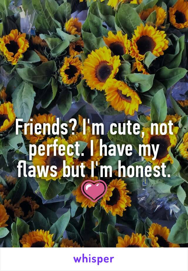 Friends? I'm cute, not perfect. I have my flaws but I'm honest. 💗