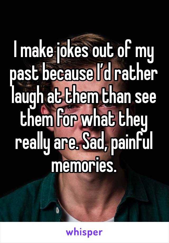 I make jokes out of my past because I'd rather laugh at them than see them for what they really are. Sad, painful memories.