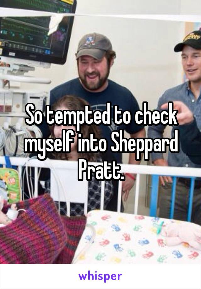 So tempted to check myself into Sheppard Pratt.