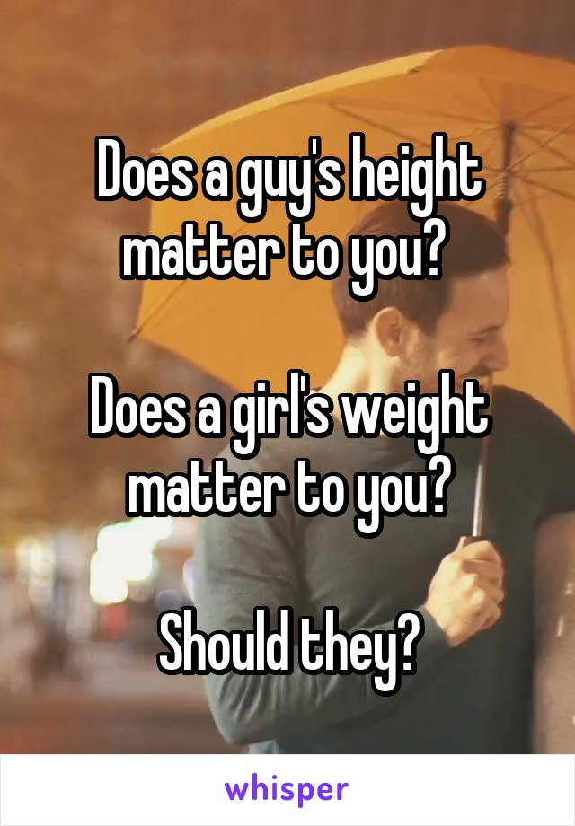 Does a guy's height matter to you?   Does a girl's weight matter to you?  Should they?