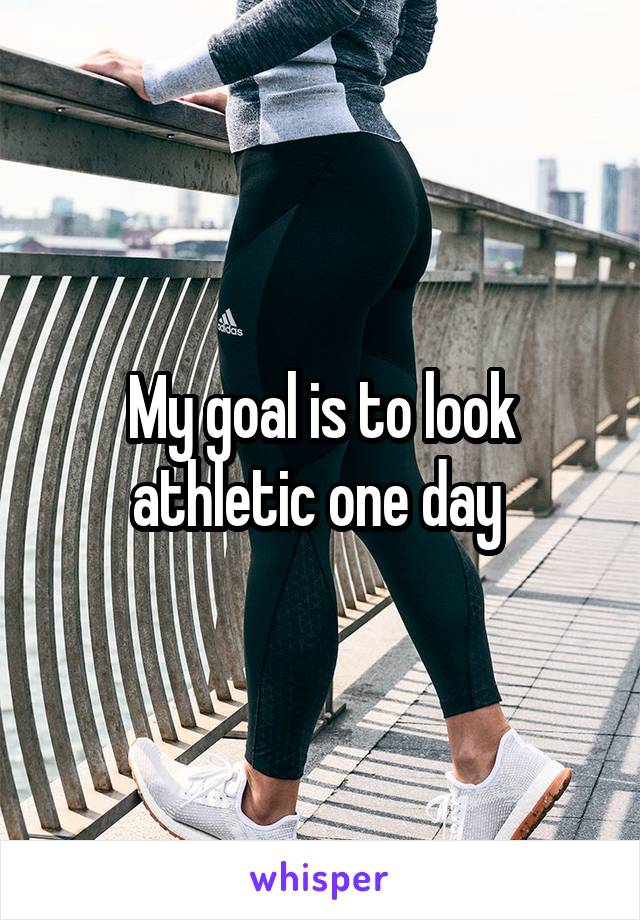 My goal is to look athletic one day