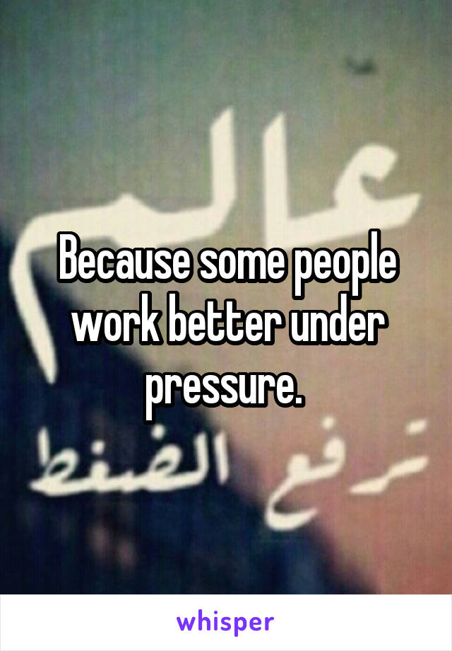 Because some people work better under pressure.