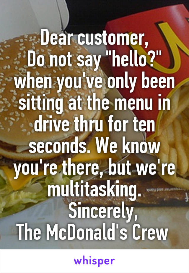 """Dear customer, Do not say """"hello?"""" when you've only been sitting at the menu in drive thru for ten seconds. We know you're there, but we're multitasking.      Sincerely,  The McDonald's Crew"""