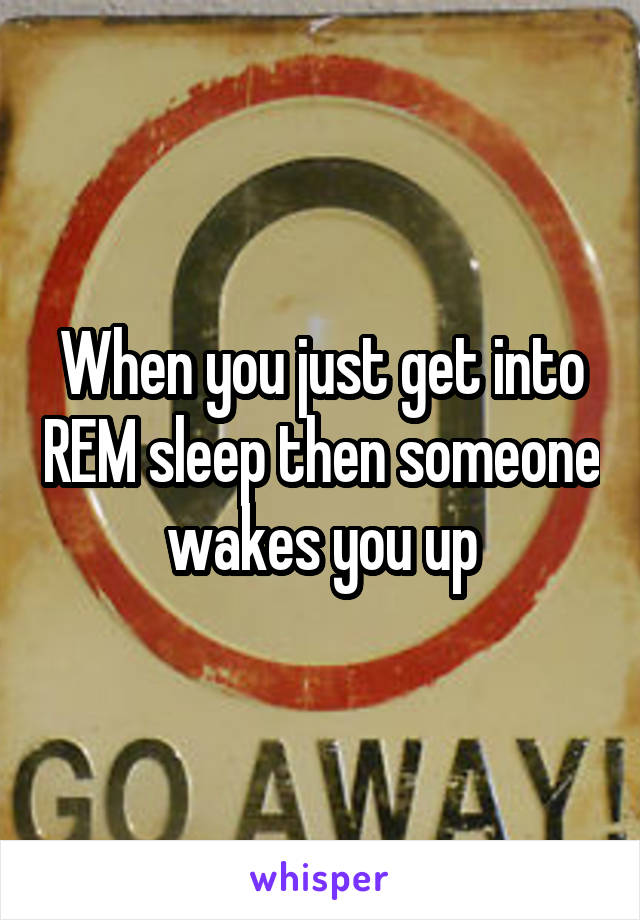 When you just get into REM sleep then someone wakes you up