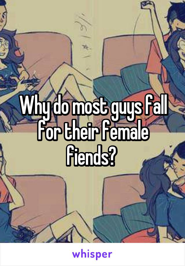Why do most guys fall for their female fiends?
