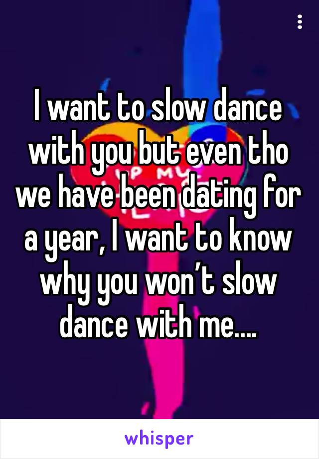 I want to slow dance with you but even tho we have been dating for a year, I want to know why you won't slow dance with me....
