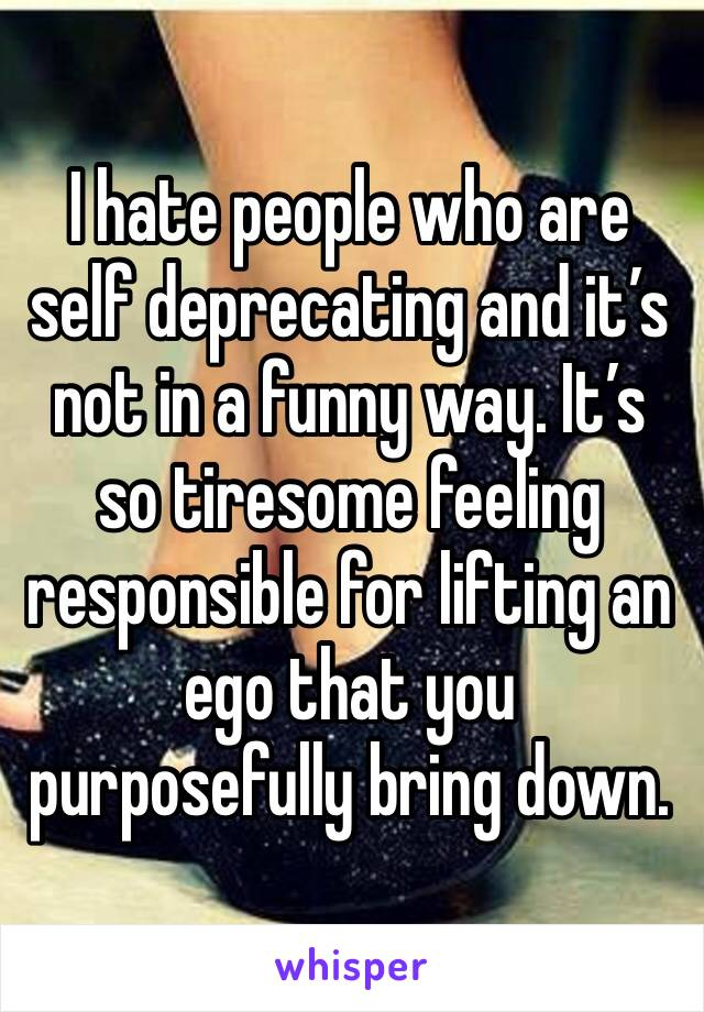 I hate people who are self deprecating and it's not in a funny way. It's so tiresome feeling responsible for lifting an ego that you purposefully bring down.