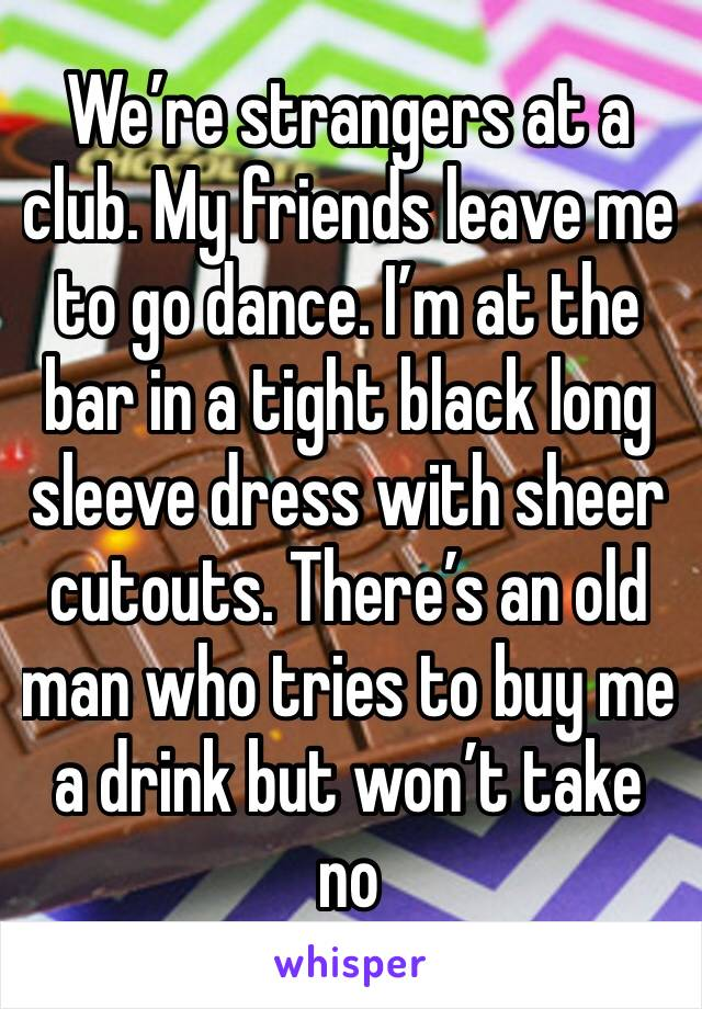 We're strangers at a club. My friends leave me to go dance. I'm at the bar in a tight black long sleeve dress with sheer cutouts. There's an old man who tries to buy me a drink but won't take no