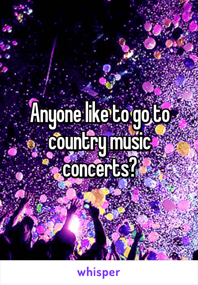 Anyone like to go to country music concerts?